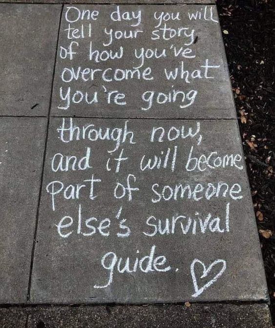 """""""One day you will tell your story of how you've overcome what you're going through now, and it will become part of someone else's survival guide."""""""