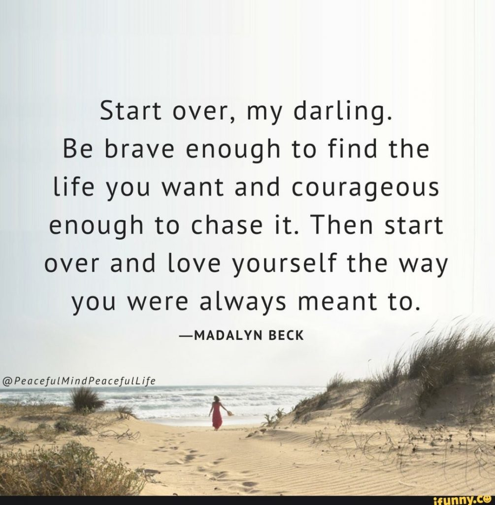 """""""Start over my darling. Be brave enough to find the life you want and courageous enough to chase it. Then start over and love yourself the way you were always meant to. """"by Madalyn Beck"""